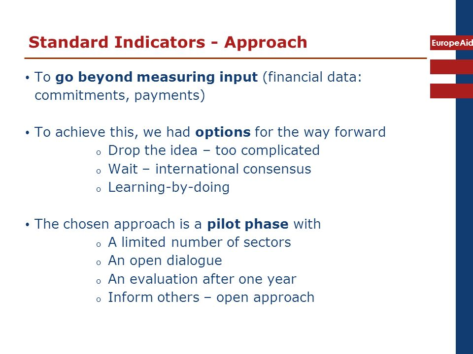 EuropeAid Standard Indicators - Approach To go beyond measuring input (financial data: commitments, payments) To achieve this, we had options for the way forward o Drop the idea – too complicated o Wait – international consensus o Learning-by-doing The chosen approach is a pilot phase with o A limited number of sectors o An open dialogue o An evaluation after one year o Inform others – open approach