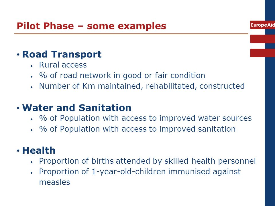 EuropeAid Pilot Phase – some examples Road Transport Rural access % of road network in good or fair condition Number of Km maintained, rehabilitated, constructed Water and Sanitation % of Population with access to improved water sources % of Population with access to improved sanitation Health Proportion of births attended by skilled health personnel Proportion of 1-year-old-children immunised against measles