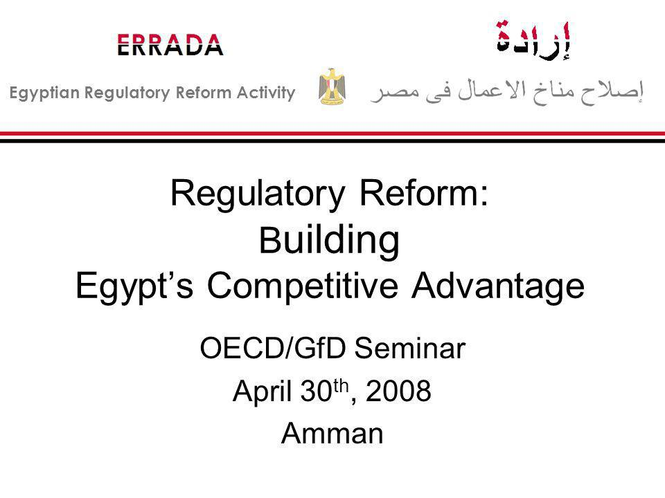 Egyptian Regulatory Reform Activity Regulatory Reform: B uilding Egypts Competitive Advantage OECD/GfD Seminar April 30 th, 2008 Amman