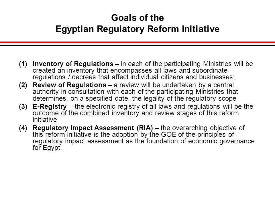 Goals of the Egyptian Regulatory Reform Initiative (1)Inventory of Regulations – in each of the participating Ministries will be created an inventory that encompasses all laws and subordinate regulations / decrees that affect individual citizens and businesses; (2)Review of Regulations – a review will be undertaken by a central authority in consultation with each of the participating Ministries that determines, on a specified date, the legality of the regulatory scope (3)E-Registry – the electronic registry of all laws and regulations will be the outcome of the combined inventory and review stages of this reform initiative (4)Regulatory Impact Assessment (RIA) – the overarching objective of this reform initiative is the adoption by the GOE of the principles of regulatory impact assessment as the foundation of economic governance for Egypt.