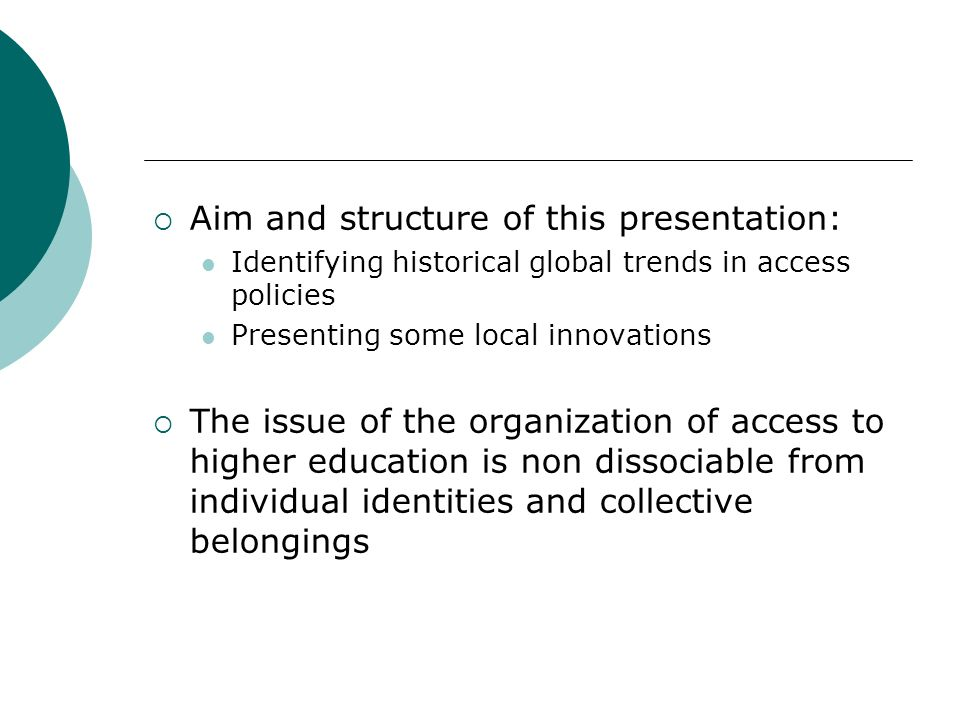 Aim and structure of this presentation: Identifying historical global trends in access policies Presenting some local innovations The issue of the organization of access to higher education is non dissociable from individual identities and collective belongings