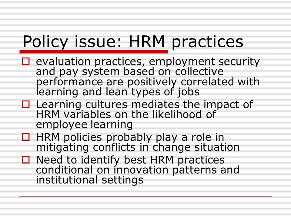 evaluation practices, employment security and pay system based on collective performance are positively correlated with learning and lean types of jobs Learning cultures mediates the impact of HRM variables on the likelihood of employee learning HRM policies probably play a role in mitigating conflicts in change situation Need to identify best HRM practices conditional on innovation patterns and institutional settings Policy issue: HRM practices