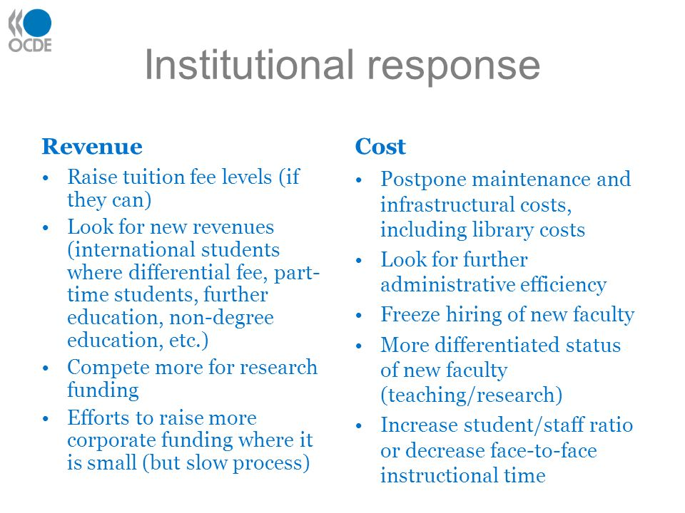 Institutional response Revenue Raise tuition fee levels (if they can) Look for new revenues (international students where differential fee, part- time students, further education, non-degree education, etc.) Compete more for research funding Efforts to raise more corporate funding where it is small (but slow process) Cost Postpone maintenance and infrastructural costs, including library costs Look for further administrative efficiency Freeze hiring of new faculty More differentiated status of new faculty (teaching/research) Increase student/staff ratio or decrease face-to-face instructional time