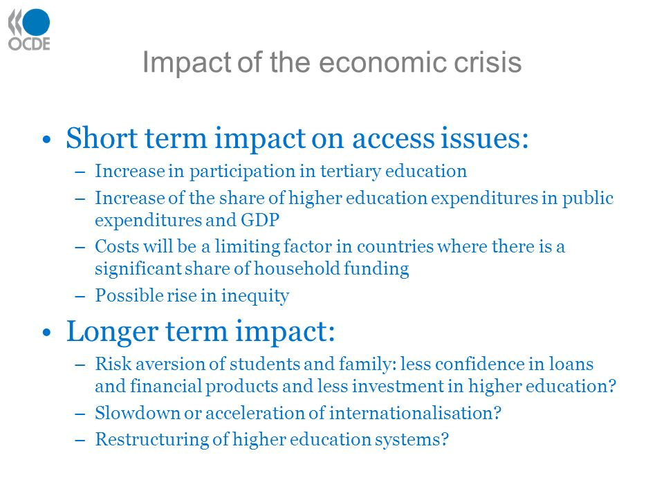 Impact of the economic crisis Short term impact on access issues: –Increase in participation in tertiary education –Increase of the share of higher education expenditures in public expenditures and GDP –Costs will be a limiting factor in countries where there is a significant share of household funding –Possible rise in inequity Longer term impact: –Risk aversion of students and family: less confidence in loans and financial products and less investment in higher education.