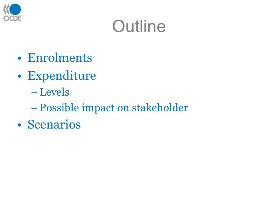 Outline Enrolments Expenditure –Levels –Possible impact on stakeholder Scenarios
