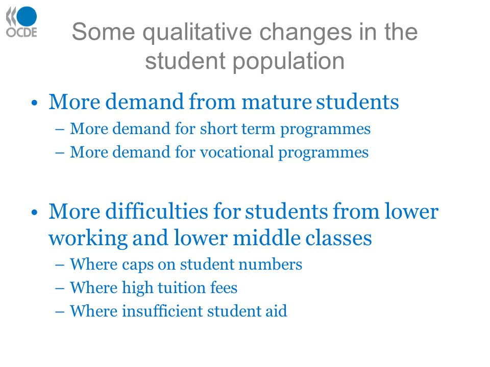 Some qualitative changes in the student population More demand from mature students –More demand for short term programmes –More demand for vocational programmes More difficulties for students from lower working and lower middle classes –Where caps on student numbers –Where high tuition fees –Where insufficient student aid