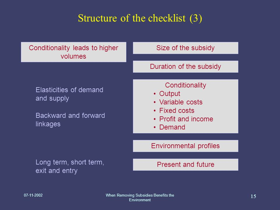 07-11-2002When Removing Subsidies Benefits the Environment 15 Structure of the checklist (3) Size of the subsidy Environmental profiles Conditionality Output Variable costs Fixed costs Profit and income Demand Present and future Conditionality leads to higher volumes Duration of the subsidy Elasticities of demand and supply Backward and forward linkages Long term, short term, exit and entry