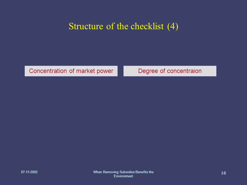 07-11-2002When Removing Subsidies Benefits the Environment 16 Structure of the checklist (4) Concentration of market powerDegree of concentraion
