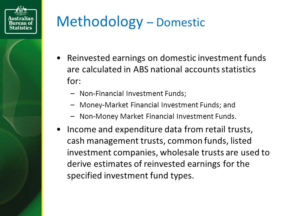 Methodology – Domestic Reinvested earnings on domestic investment funds are calculated in ABS national accounts statistics for: –Non-Financial Investment Funds; –Money-Market Financial Investment Funds; and –Non-Money Market Financial Investment Funds.