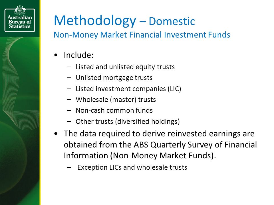Methodology – Domestic Non-Money Market Financial Investment Funds Include: –Listed and unlisted equity trusts –Unlisted mortgage trusts –Listed investment companies (LIC) –Wholesale (master) trusts –Non-cash common funds –Other trusts (diversified holdings) The data required to derive reinvested earnings are obtained from the ABS Quarterly Survey of Financial Information (Non-Money Market Funds).