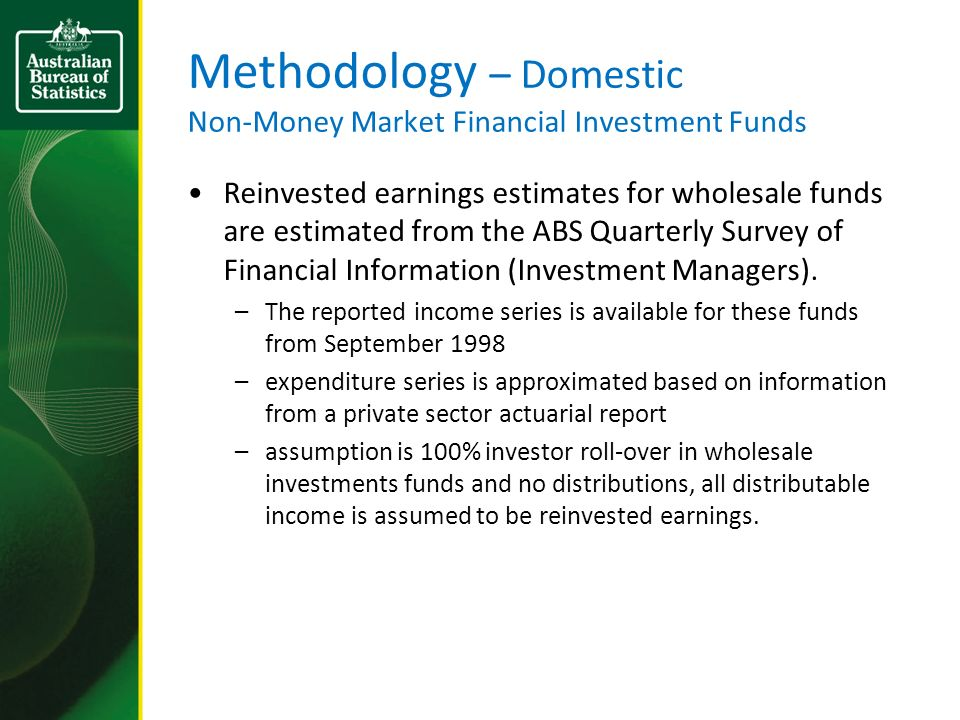 Methodology – Domestic Non-Money Market Financial Investment Funds Reinvested earnings estimates for wholesale funds are estimated from the ABS Quarte