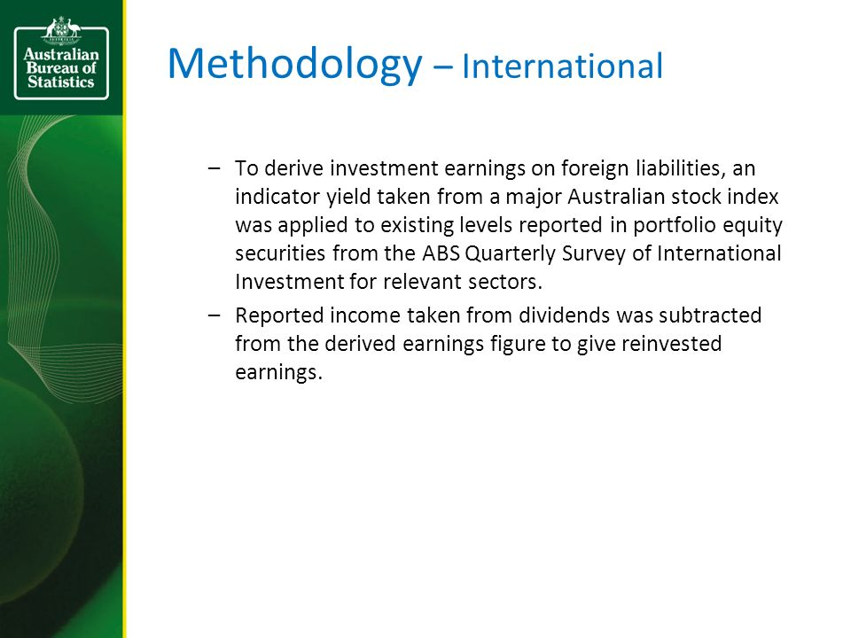Methodology – International –To derive investment earnings on foreign liabilities, an indicator yield taken from a major Australian stock index was applied to existing levels reported in portfolio equity securities from the ABS Quarterly Survey of International Investment for relevant sectors.