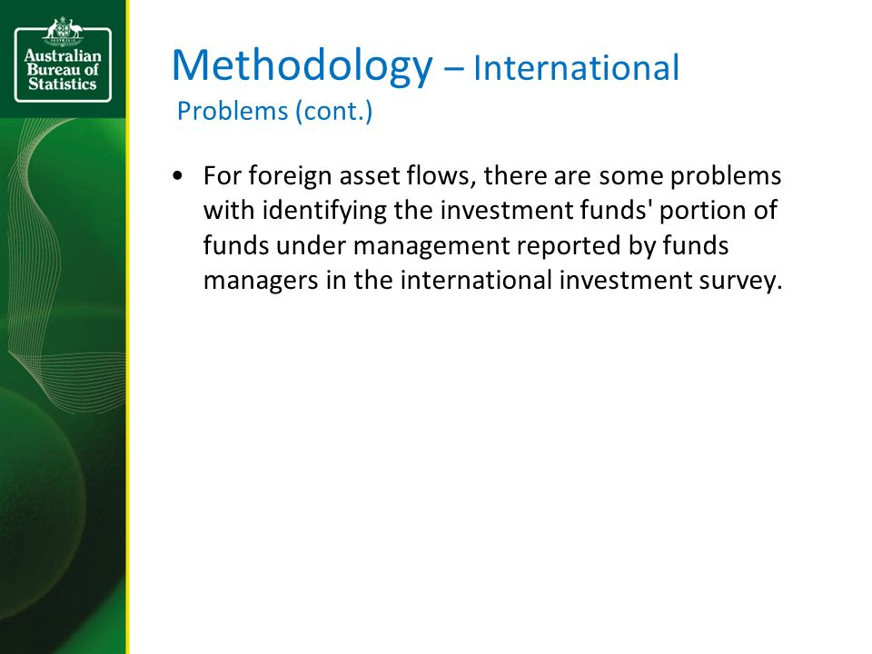 Methodology – International Problems (cont.) For foreign asset flows, there are some problems with identifying the investment funds portion of funds under management reported by funds managers in the international investment survey.