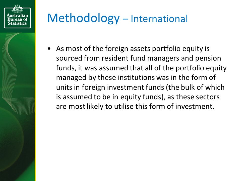 Methodology – International As most of the foreign assets portfolio equity is sourced from resident fund managers and pension funds, it was assumed th