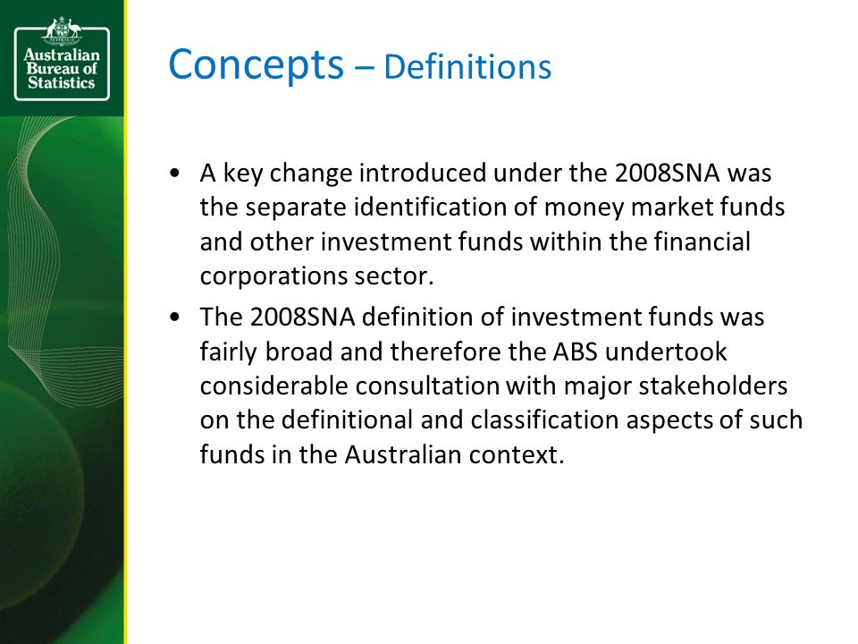 Concepts – Definitions A key change introduced under the 2008SNA was the separate identification of money market funds and other investment funds within the financial corporations sector.