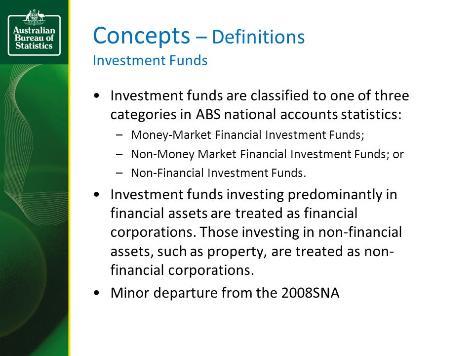Concepts – Definitions Investment Funds Investment funds are classified to one of three categories in ABS national accounts statistics: –Money-Market Financial Investment Funds; –Non-Money Market Financial Investment Funds; or –Non-Financial Investment Funds.