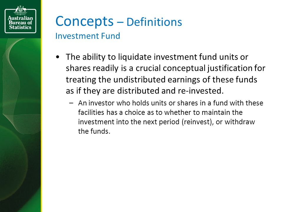 Concepts – Definitions Investment Fund The ability to liquidate investment fund units or shares readily is a crucial conceptual justification for treating the undistributed earnings of these funds as if they are distributed and re-invested.