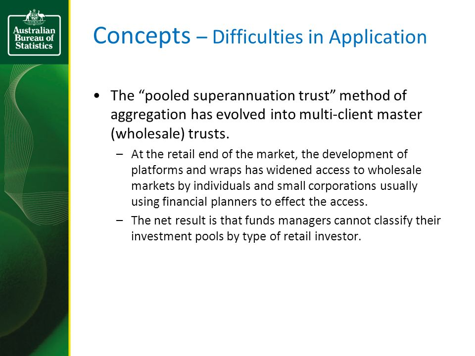 Concepts – Difficulties in Application The pooled superannuation trust method of aggregation has evolved into multi-client master (wholesale) trusts.