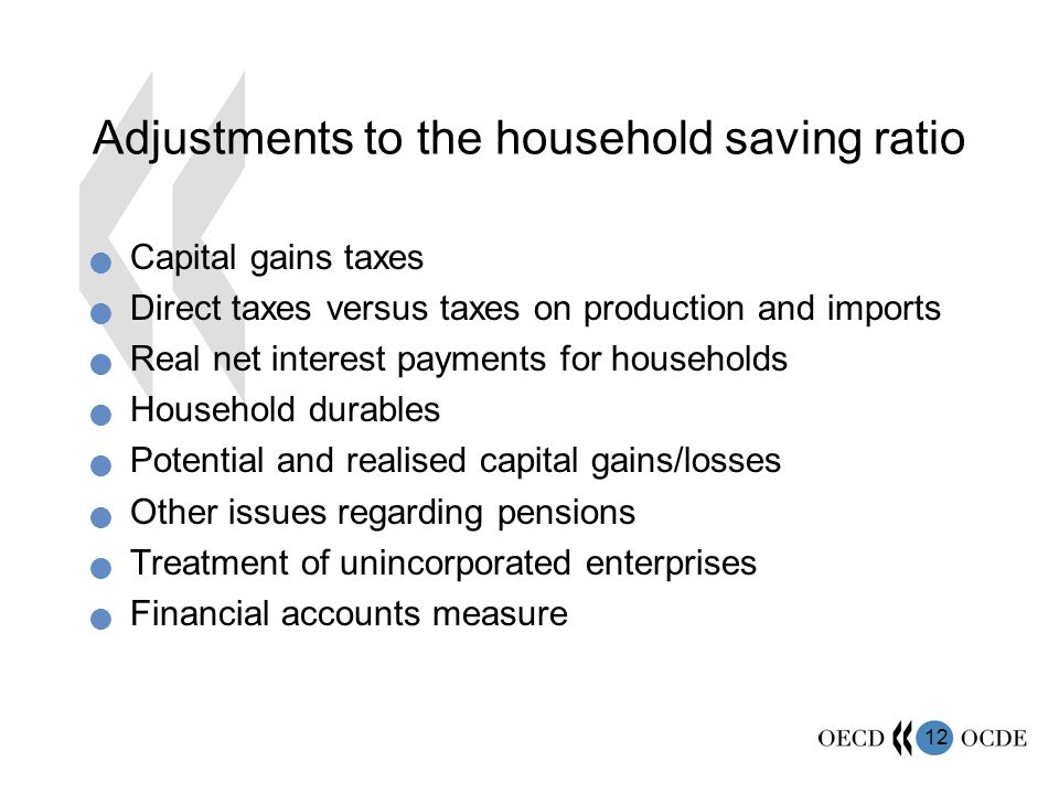12 Adjustments to the household saving ratio Capital gains taxes Direct taxes versus taxes on production and imports Real net interest payments for households Household durables Potential and realised capital gains/losses Other issues regarding pensions Treatment of unincorporated enterprises Financial accounts measure