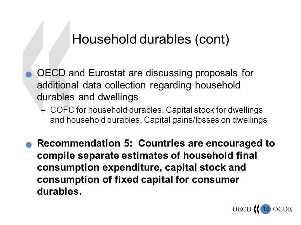 19 Household durables (cont) OECD and Eurostat are discussing proposals for additional data collection regarding household durables and dwellings –COFC for household durables, Capital stock for dwellings and household durables, Capital gains/losses on dwellings Recommendation 5: Countries are encouraged to compile separate estimates of household final consumption expenditure, capital stock and consumption of fixed capital for consumer durables.
