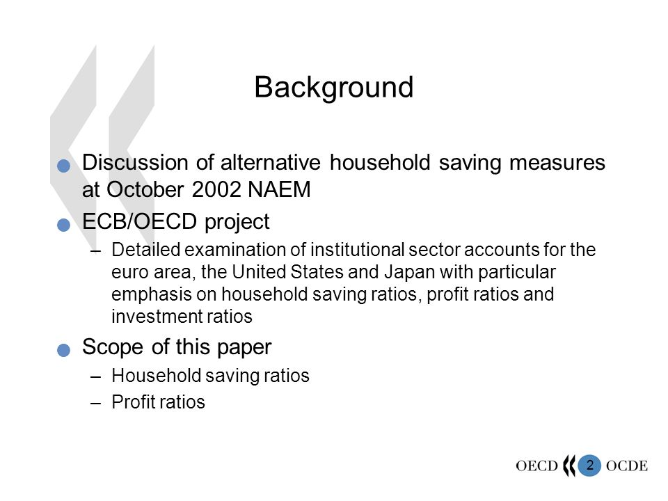 2 Background Discussion of alternative household saving measures at October 2002 NAEM ECB/OECD project –Detailed examination of institutional sector accounts for the euro area, the United States and Japan with particular emphasis on household saving ratios, profit ratios and investment ratios Scope of this paper –Household saving ratios –Profit ratios
