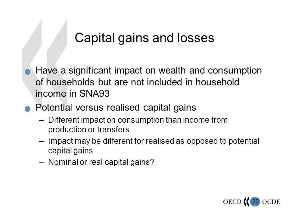 20 Capital gains and losses Have a significant impact on wealth and consumption of households but are not included in household income in SNA93 Potential versus realised capital gains –Different impact on consumption than income from production or transfers –Impact may be different for realised as opposed to potential capital gains –Nominal or real capital gains?