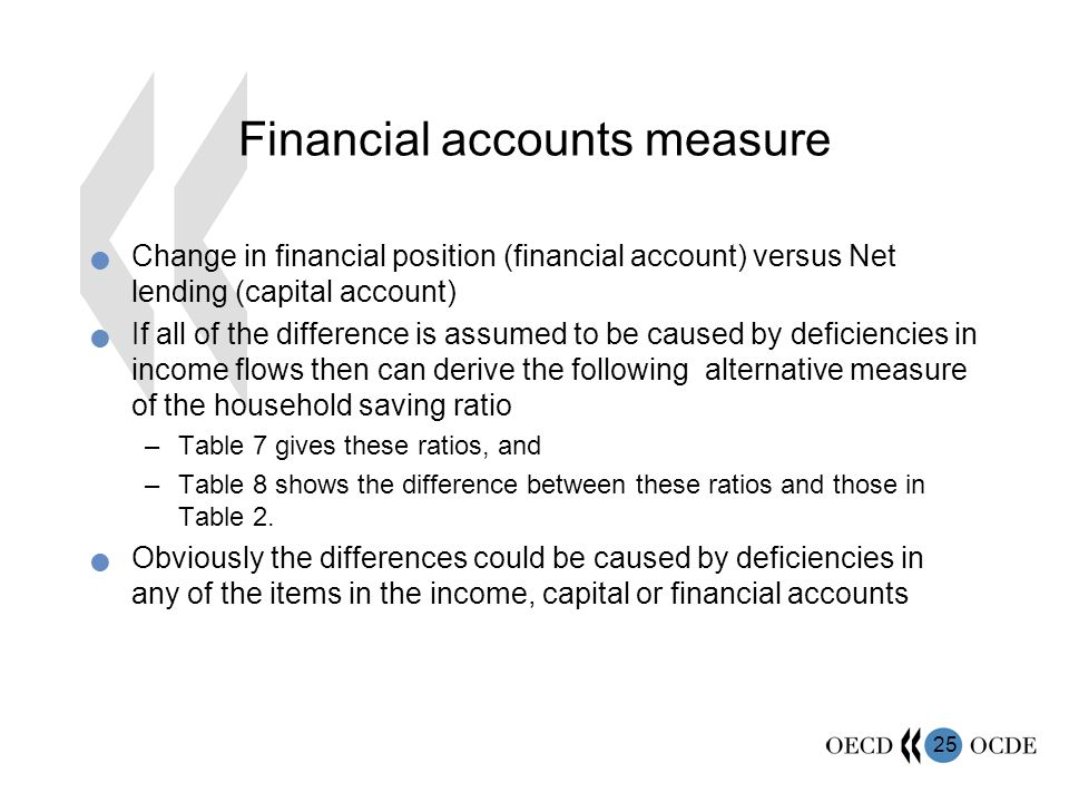 25 Financial accounts measure Change in financial position (financial account) versus Net lending (capital account) If all of the difference is assumed to be caused by deficiencies in income flows then can derive the following alternative measure of the household saving ratio –Table 7 gives these ratios, and –Table 8 shows the difference between these ratios and those in Table 2.