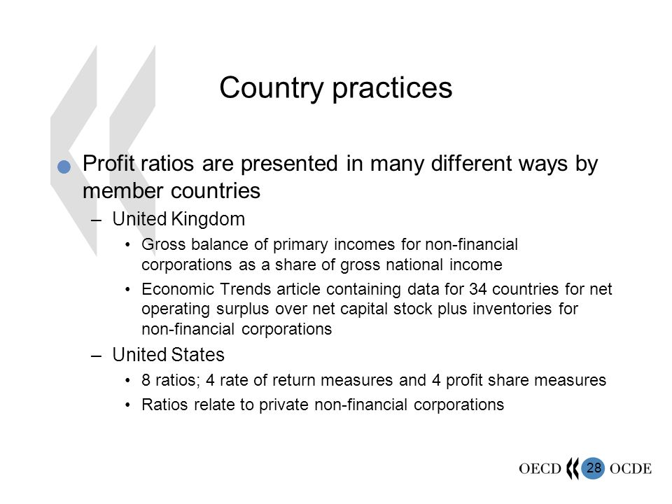 28 Country practices Profit ratios are presented in many different ways by member countries –United Kingdom Gross balance of primary incomes for non-financial corporations as a share of gross national income Economic Trends article containing data for 34 countries for net operating surplus over net capital stock plus inventories for non-financial corporations –United States 8 ratios; 4 rate of return measures and 4 profit share measures Ratios relate to private non-financial corporations