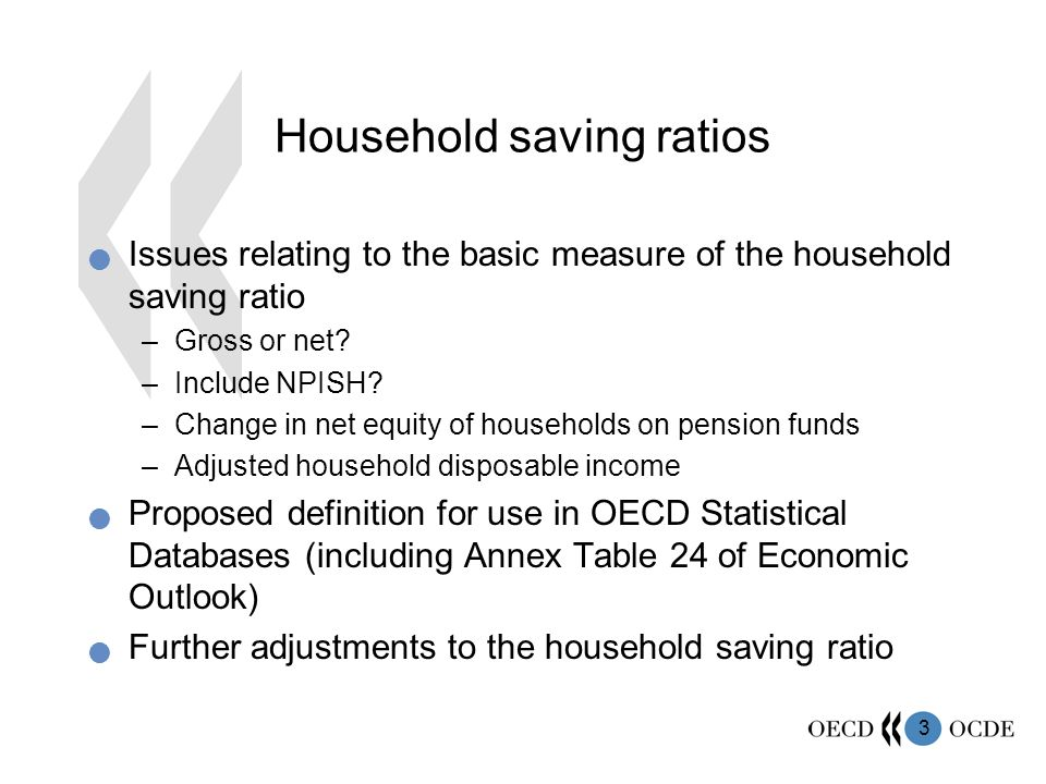3 Household saving ratios Issues relating to the basic measure of the household saving ratio –Gross or net.