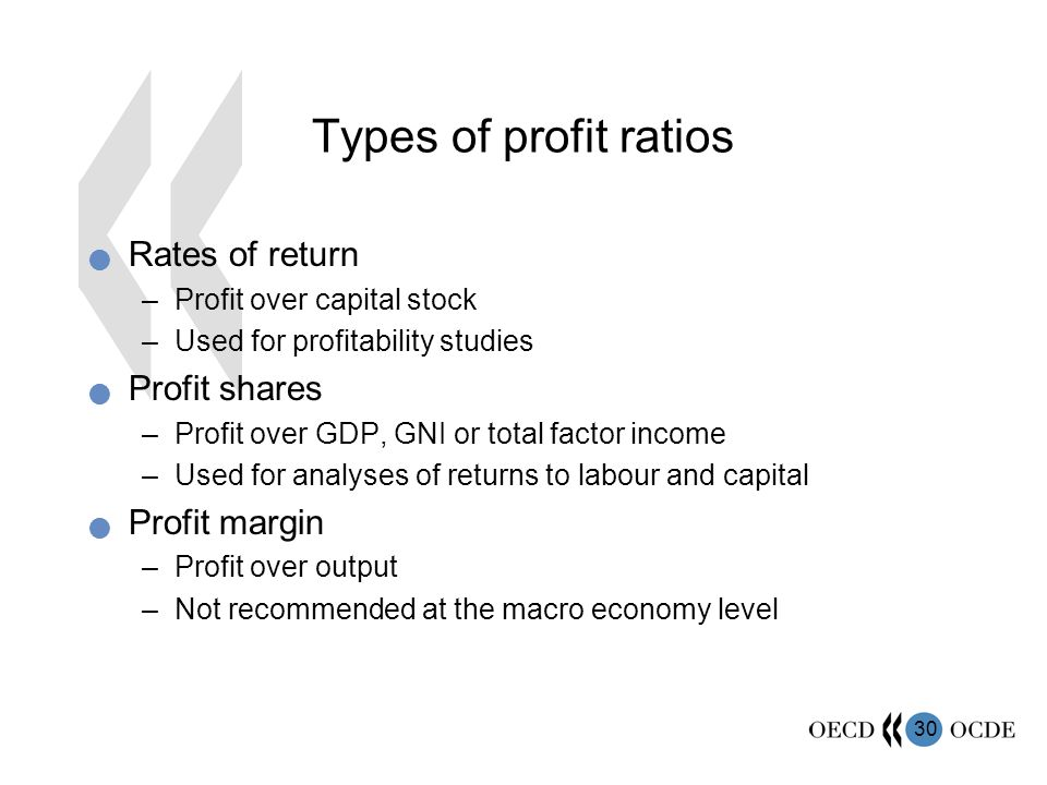 30 Types of profit ratios Rates of return –Profit over capital stock –Used for profitability studies Profit shares –Profit over GDP, GNI or total factor income –Used for analyses of returns to labour and capital Profit margin –Profit over output –Not recommended at the macro economy level