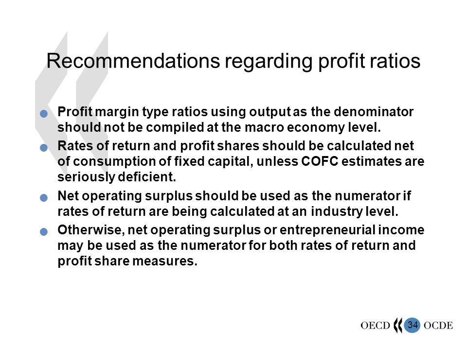 34 Recommendations regarding profit ratios Profit margin type ratios using output as the denominator should not be compiled at the macro economy level.