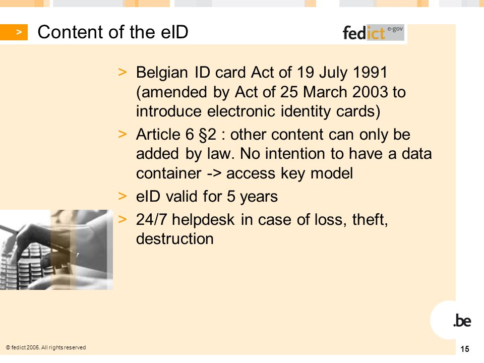 © fedict 2005. All rights reserved 15 Content of the eID > Belgian ID card Act of 19 July 1991 (amended by Act of 25 March 2003 to introduce electroni
