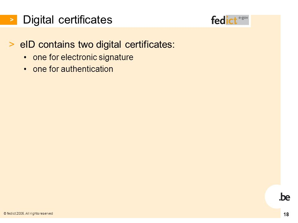 © fedict 2005. All rights reserved 18 Digital certificates > eID contains two digital certificates: one for electronic signature one for authenticatio