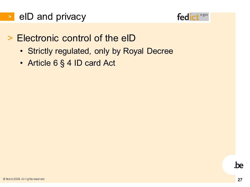 © fedict 2005. All rights reserved 27 eID and privacy > Electronic control of the eID Strictly regulated, only by Royal Decree Article 6 § 4 ID card A