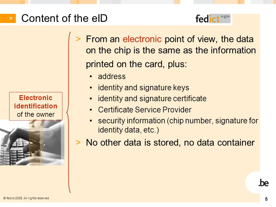 © fedict 2005. All rights reserved 5 Content of the eID > From an electronic point of view, the data on the chip is the same as the information printe