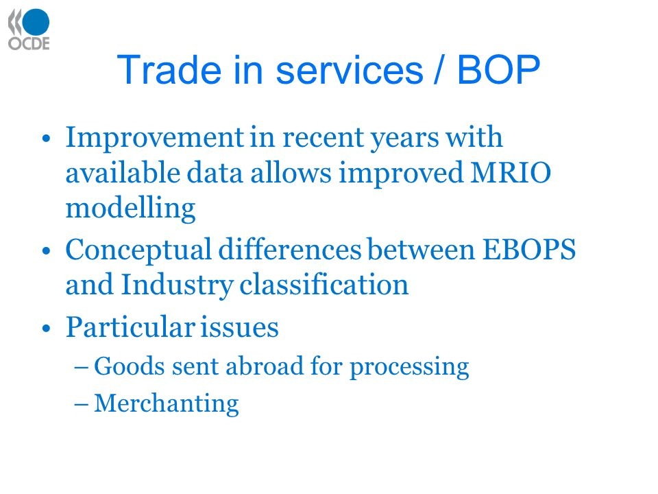 Trade in services / BOP Improvement in recent years with available data allows improved MRIO modelling Conceptual differences between EBOPS and Industry classification Particular issues –Goods sent abroad for processing –Merchanting