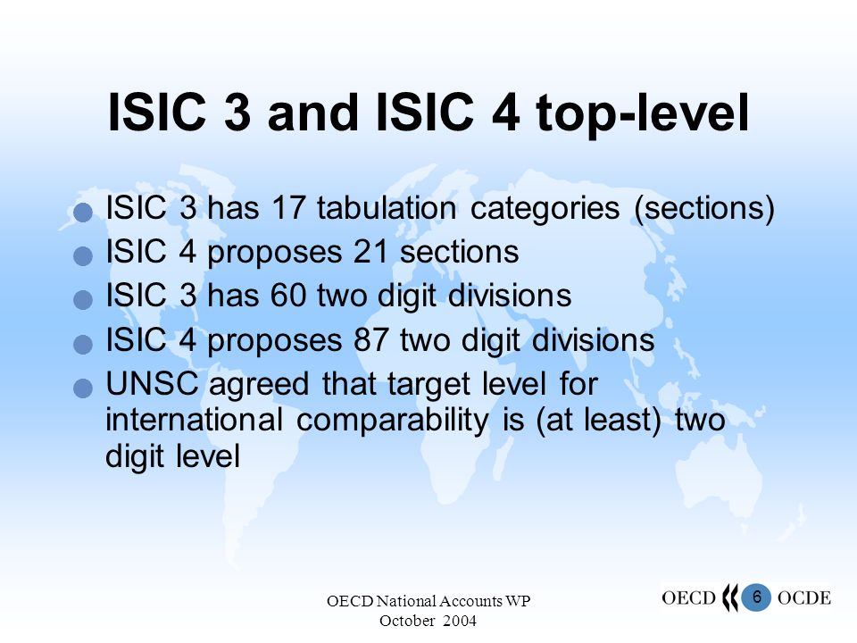 6 OECD National Accounts WP October 2004 ISIC 3 and ISIC 4 top-level ISIC 3 has 17 tabulation categories (sections) ISIC 4 proposes 21 sections ISIC 3 has 60 two digit divisions ISIC 4 proposes 87 two digit divisions UNSC agreed that target level for international comparability is (at least) two digit level