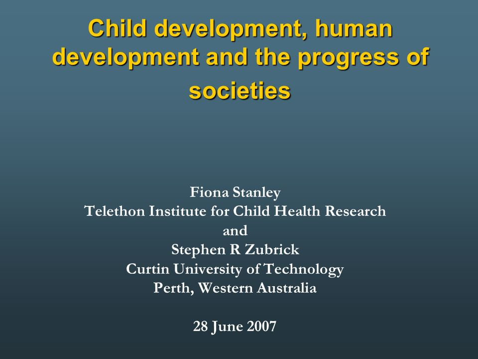 Child development, human development and the progress of societies Fiona Stanley Telethon Institute for Child Health Research and Stephen R Zubrick Curtin University of Technology Perth, Western Australia 28 June 2007