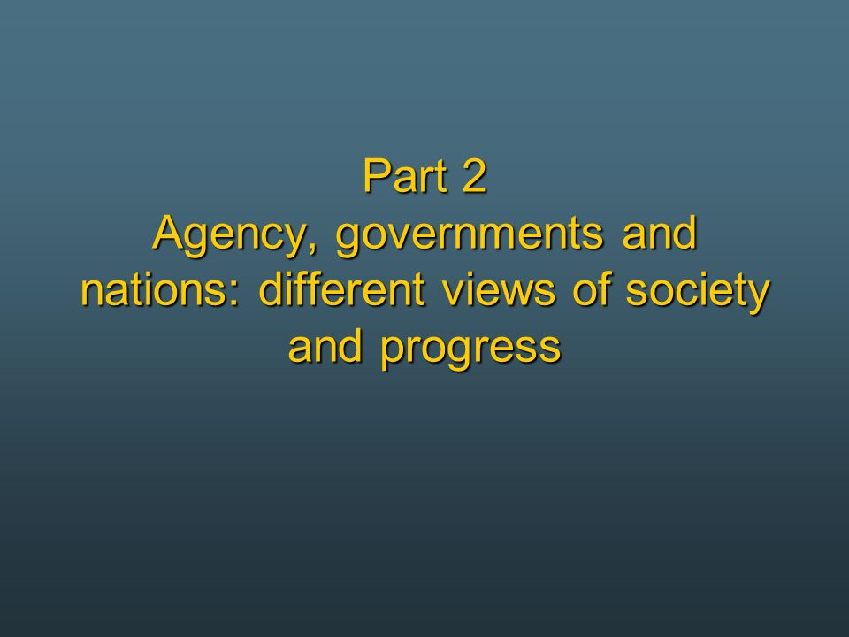 Part 2 Agency, governments and nations: different views of society and progress