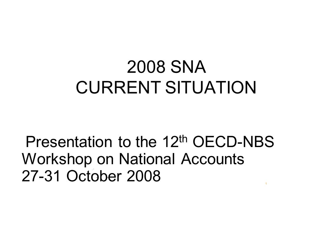 2008 SNA CURRENT SITUATION Presentation to the 12 th OECD-NBS Workshop on National Accounts October 2008