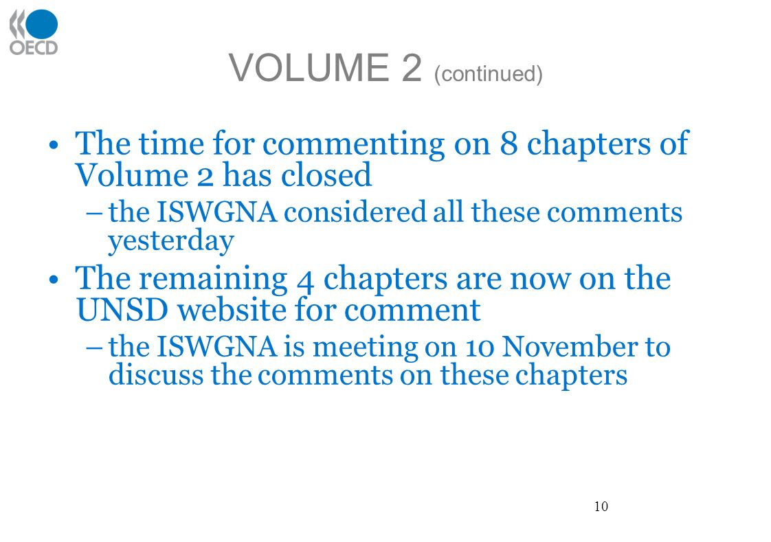 VOLUME 2 (continued) The time for commenting on 8 chapters of Volume 2 has closed –the ISWGNA considered all these comments yesterday The remaining 4 chapters are now on the UNSD website for comment –the ISWGNA is meeting on 10 November to discuss the comments on these chapters 10