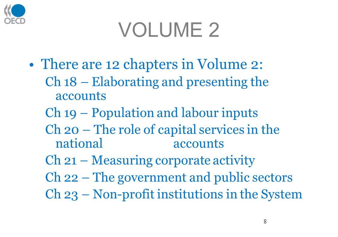 VOLUME 2 There are 12 chapters in Volume 2: Ch 18 – Elaborating and presenting the accounts Ch 19 – Population and labour inputs Ch 20 – The role of capital services in the national accounts Ch 21 – Measuring corporate activity Ch 22 – The government and public sectors Ch 23 – Non-profit institutions in the System 8