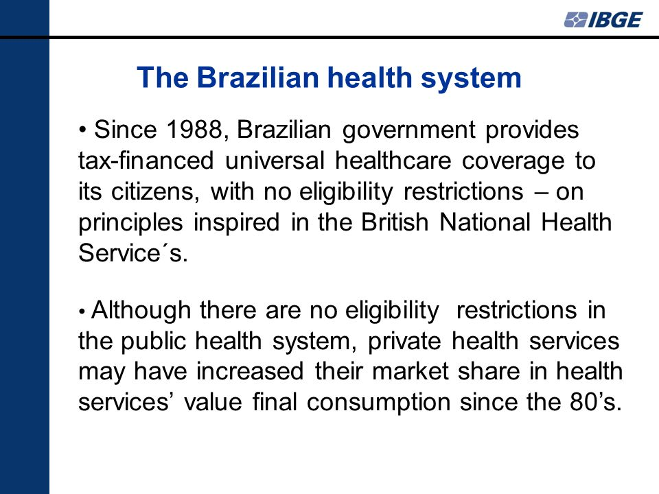 The Brazilian health system Since 1988, Brazilian government provides tax-financed universal healthcare coverage to its citizens, with no eligibility restrictions – on principles inspired in the British National Health Service´s.