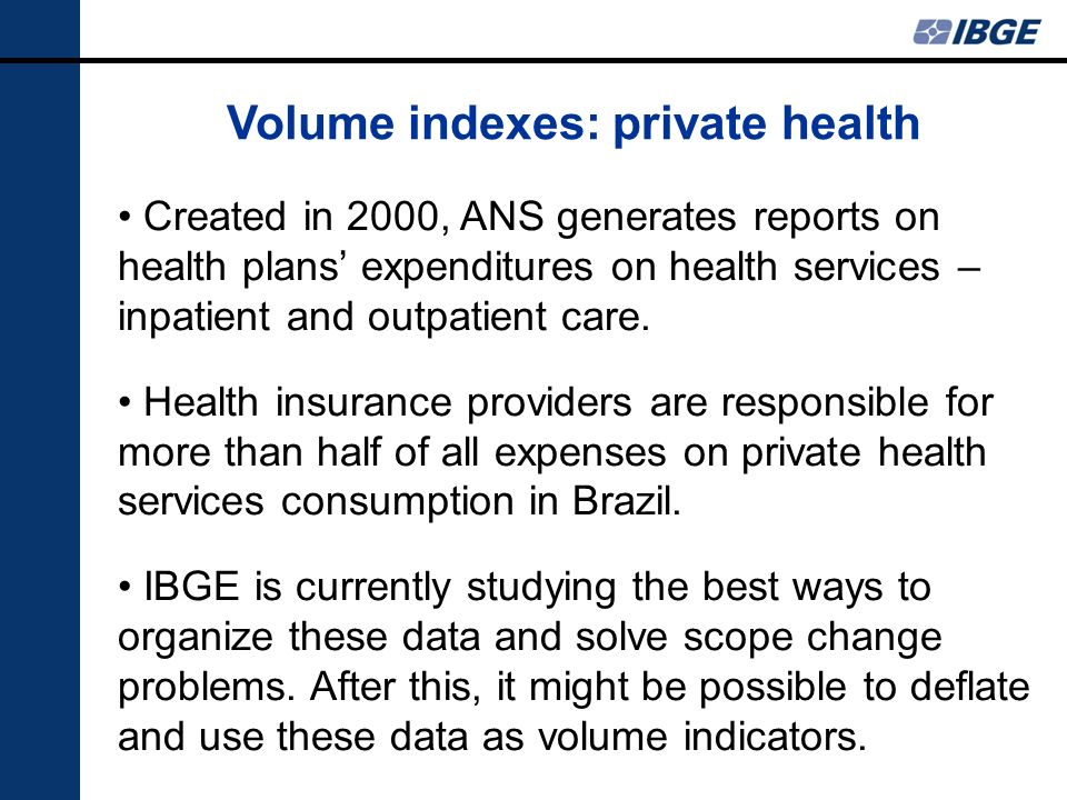 Volume indexes: private health Created in 2000, ANS generates reports on health plans expenditures on health services – inpatient and outpatient care.