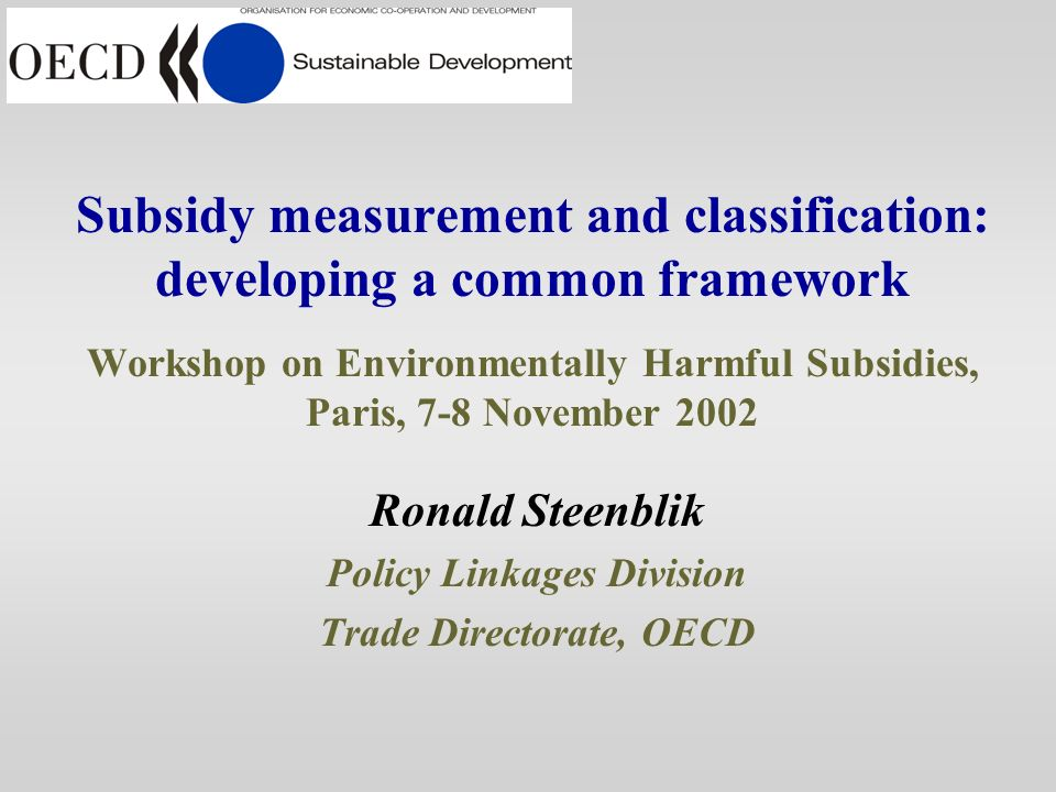 Subsidy measurement and classification: developing a common framework Workshop on Environmentally Harmful Subsidies, Paris, 7-8 November 2002 Ronald Steenblik Policy Linkages Division Trade Directorate, OECD