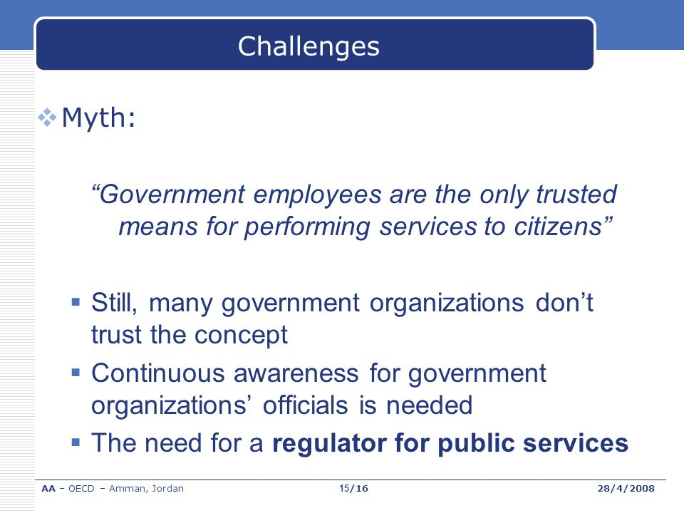 Challenges Myth: Government employees are the only trusted means for performing services to citizens Still, many government organizations dont trust the concept Continuous awareness for government organizations officials is needed The need for a regulator for public services AA – OECD – Amman, Jordan28/4/200815/16