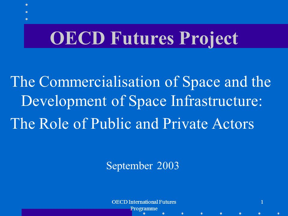 OECD International Futures Programme 1 OECD Futures Project The Commercialisation of Space and the Development of Space Infrastructure: The Role of Public and Private Actors September 2003