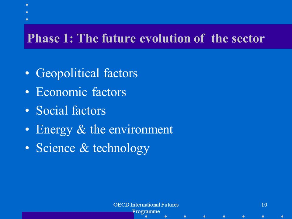 OECD International Futures Programme 10 Phase 1: The future evolution of the sector Geopolitical factors Economic factors Social factors Energy & the environment Science & technology