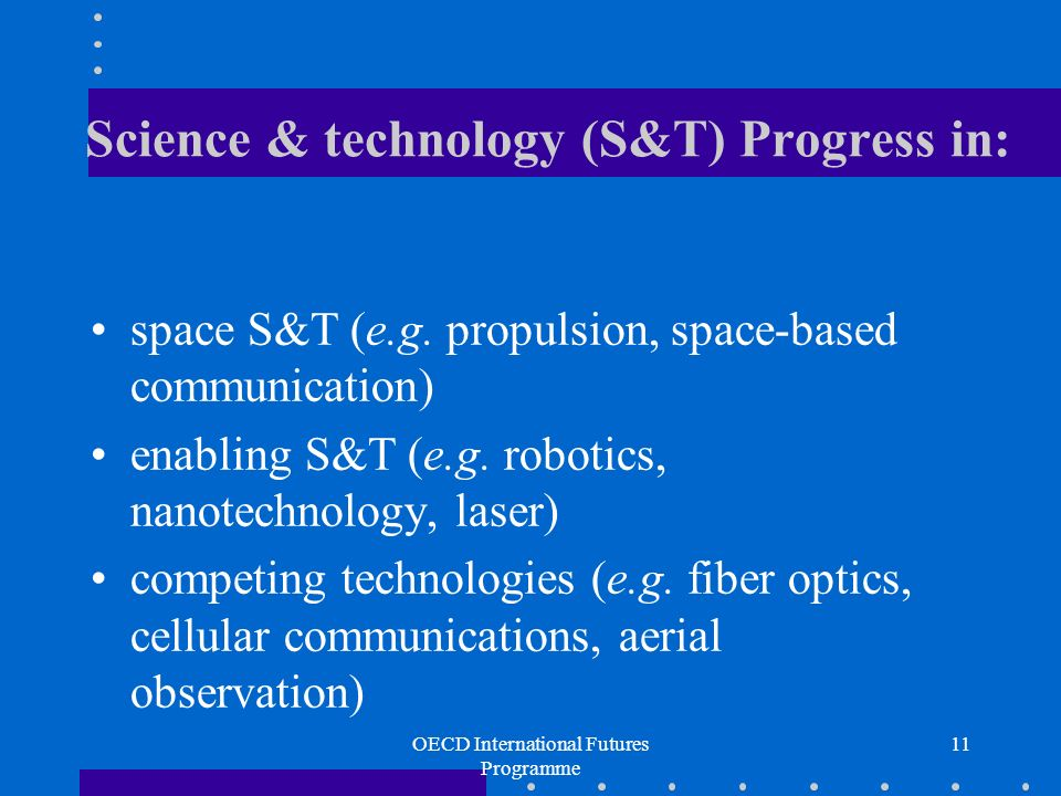 OECD International Futures Programme 11 Science & technology (S&T) Progress in: space S&T (e.g.