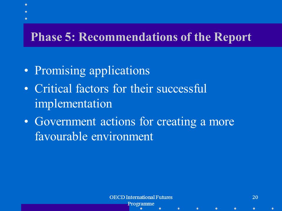 OECD International Futures Programme 20 Phase 5: Recommendations of the Report Promising applications Critical factors for their successful implementation Government actions for creating a more favourable environment